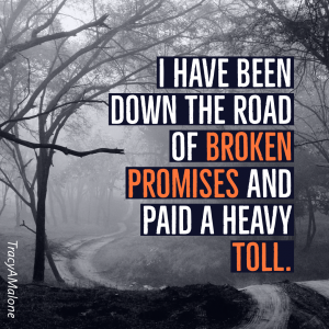 I have been down the road of broken promises and paid a heavy toll. - Tracy A. Malone