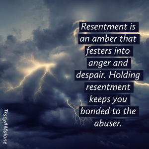 Resentment is an amber that festers into anger and despair. Holding resentment keeps you bonded to the abuser. - Tracy A. Malone