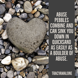 Abuse pebbles combine and can sing you down in quicksand as easily as a boulder of abuse. - Tracy A. Malone