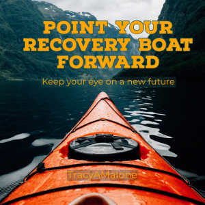 Point your recovery boat forward. Keep your eye on a new future. - Tracy A. Malone