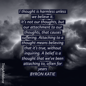 I thought is harmless unless we believe it. It's not our thoughts, but our attachment to our thoughts, that causes suffering. Attaching to a thought means believing that it's true, without inquiring. A belief is a thought that we've been attaching to, often for years. - Byron Katie