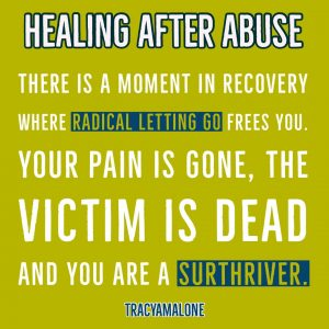 Healing After Abuse - There is a moment in recovery where radical letting go frees you. Your pain is gone, the victim is dead and you are a SurThriver! - Tracy A. Malone