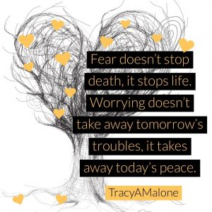 Fear doesn't stop death, it stops life. Worrying doesn't take away tomorrow's troubles, it takes away today's peace. - Tracy A. Malone