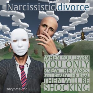 Narcissistic Divorce - When you learn you only knew the masks. Get ready, the real them will be shocking. - Tracy A. Malone