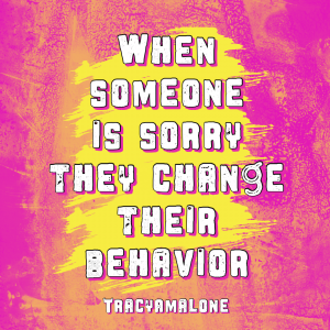 When someone is sorry they change their behavior - Tracy A. Malone