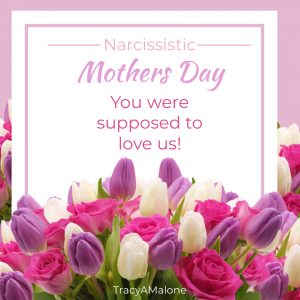 Narcissistic Mother's Day - You were supposed to love us!