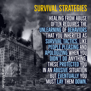 Survival Strategies - Healing from abuse often requires the unlearning of behaviors that you inherited as survival tactics. Like people pleasing and apologizing when you didn't do anything. These protected you in an abusive situation, but eventually you must lay them down. - Tracy A. Malone