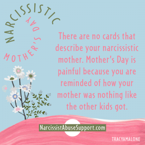 Narcissistic Mother's Day - There are no cards that describe your narcissistic mother. Mother's Day is painful because you are reminded of how your mother was nothing like the other kids got.
