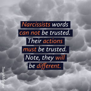 Narcissists words can not be trusted. Their actions must be trusted. Note, they will be different. - Tracy A. Malone