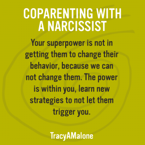 Coparenting with a narcissist - Your superpower is not in getting them to change their behavior, because we can not change them. The power is within you, learn new strategies to not let them trigger you. - Tracy A. Malone