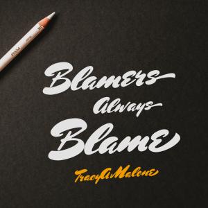 Blamers always blame - Tracy A. Malone