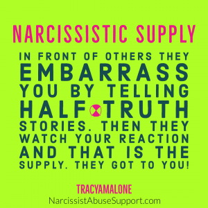 Narcissistic Supply - In front of others they embarrass you by telling half truth stories. Then they watch your reaction and that is the supply. They got to you! - Tracy A. Malone