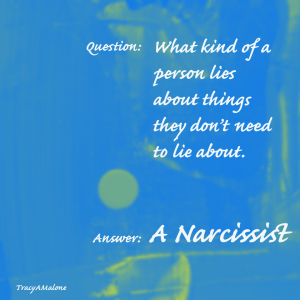 Question: What kind of a person lies about things they don't need to lie about. Answer: A Narcissist - Tracy A. Malone