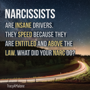 Narcissists are insane drivers. They speed because they are entitled and above the law. What did your narc do?