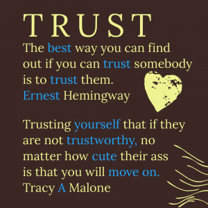 Trust. The best way you can find out if you can trust somebody is to trust them. - Ernest Hemingway.   Trusting yourself that if they are not trustworthy, no matter how cute their ass is that you will move on. - Tracy A. Malone