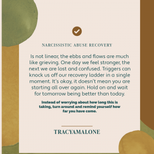 Narcissistic Abuse Recovery - Is not linear, the ebbs and flows are much like grieving. One day we feel stronger, the next we are lost and confused. Triggers can knock us off our recovery ladder in a single moment. It's okay, it doesn't mean you are starting all over again. Hold on and wait for tomorrow being better than today. Instead of worrying about how long this is taking, turn around and remind yourself how far you have come. - Tracy A. Malone