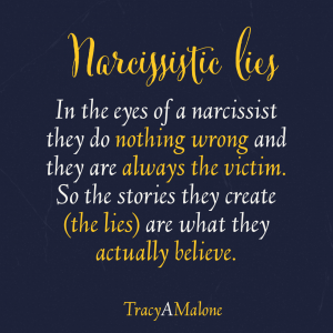 Narcissistic Lies - In the eyes of a narcissist they do nothing wrong and they are always the victim. So the stories they create (the lies) are what they actually believe. - Tracy A. Malone