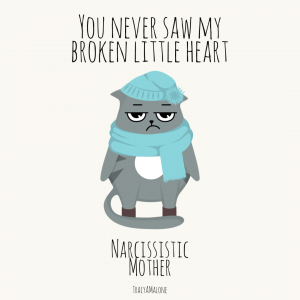 You never saw my broken little heart. - Narcissistic Mother