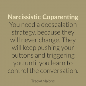 Narcissistic Coparenting - You need a deescalation strategy, because they will never change. They will keep pushing your buttons and triggering you until you learn to control the conversation. - Tracy A. Malone