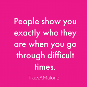 People show you exactly who they are when you go through difficult times. - Tracy A. Malone
