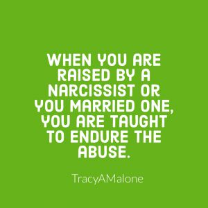 When you are raised by a narcissist or you married one, you are taught to endure the abuse. - Tracy A. Malone