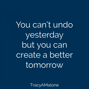 You can't undo yesterday but you can create a better tomorrow. - Tracy A. Malone