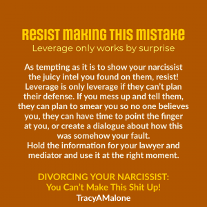 Resist making this mistake, leverage only works by surprise - As tempting as it is to show your narcissist the juicy intel you found on them, resist! Leverage is only leverage if they can't plan their defense. If you mess up and tell them, they can plan to smear you so no one believes you, they can have time to point the finger at you, or create a dialogue about how this was somehow your fault. Hold the information for your lawyer and mediator and use it at the right moment. - Tracy A. Malone