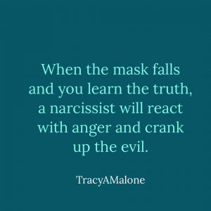 When the mask falls and you learn the truth, a narcissist will react with anger and crank up the evil. - Tracy A. Malone