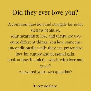 Did they ever love you? A common question and struggle for most victims of abuse. Your meaning of love and theirs are two quite different things. You love someone unconditionally while they can pretend to love for supply and personal gain. Look at how it ended... was it with love and grace? Answered your own question? - Tracy A. Malone