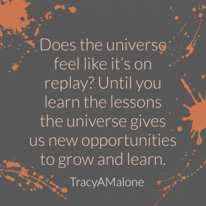 Does the universe feel like it's on replay? Until you learn the lessons the universe gives us new opportunities to grow and learn. - Tracy A. Malone