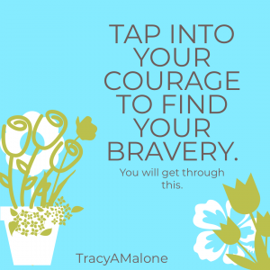 Tap into your courage to find your bravery. You will get through this. - Tracy A. Malone