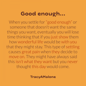 """Good enough... When you settle for """"good enough"""" or someone that doesn't want the same things you want, eventually you will lose time thinking that if you just show them how wonderful life would be with you that they might stay. This type of settling causes great pain when they decide to move on. They might have always said this isn't what they want but you never thought this day would come. - Tracy A. Malone"""