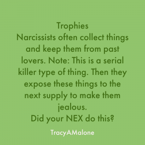 Trophies. Narcissists often collect things and keep them from past lovers. Note: This is a serial killer type of thing. Then they expose these things to the next supply to make them jealous. Did your EX do this? - Tracy A. Malone