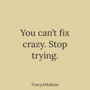 You can't fix crazy. Stop trying. - Tracy A. Malone