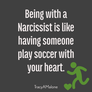 Being with a Narcissist is like having someone play soccer with your heart. - Tracy A. Malone