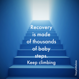 Recovery is made of thousands of baby steps. Keep climbing. - Tracy A. Malone