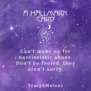 A Hallmark Card - Can't make up for narcissistic abuse. Don't be fooled, they aren't sorry. - Tracy A. Malone