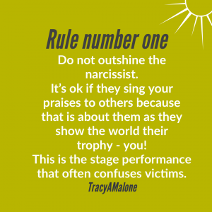 Rule number one - Do not outshine the narcissist. It's ok if they sing your praises to others because that is about them as they show the world their trophy - you! This is the stage performance that often confuses the victims. - Tracy A. Malone