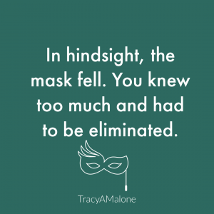 In hindsight, the mask fell. You knew too much and had to be eliminated. - Tracy A. Malone